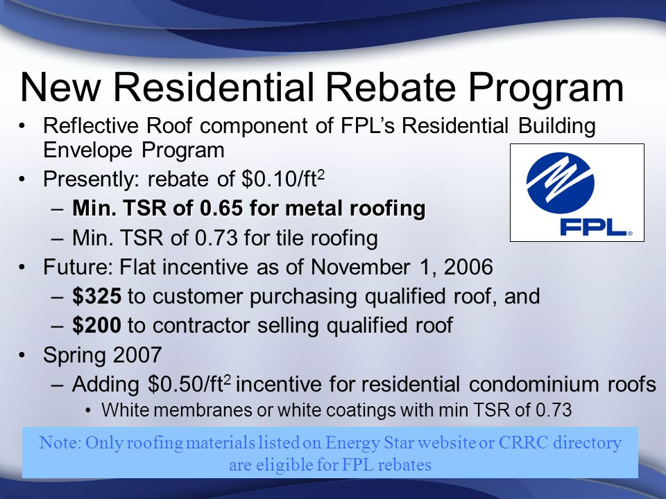 New Residential Rebate Program Reflective Roof component of FPLs Residential Building Envelope Program Presently: rebate of $0.10/ft 2 –Min.