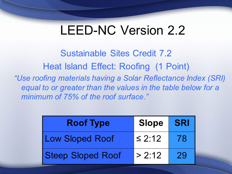 LEED-NC Version 2.2 Sustainable Sites Credit 7.2 Heat Island Effect: Roofing (1 Point) Use roofing materials having a Solar Reflectance Index (SRI) equal to or greater than the values in the table below for a minimum of 75% of the roof surface.