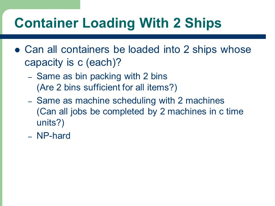 Container Loading With 2 Ships Can all containers be loaded into 2 ships whose capacity is c (each).