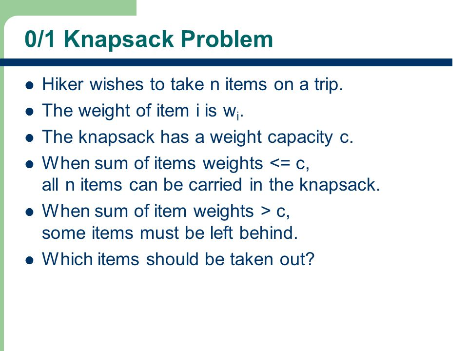 0/1 Knapsack Problem Hiker wishes to take n items on a trip.