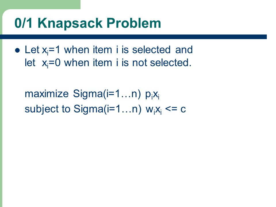 0/1 Knapsack Problem Letx i =1 when item i is selected and letx i =0 when item i is not selected.