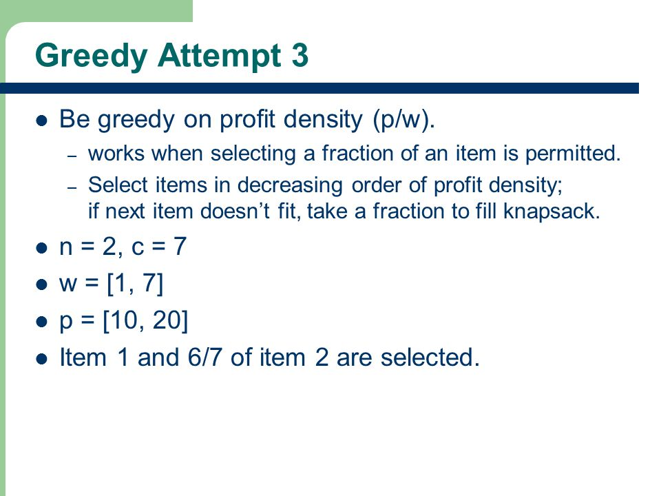 Greedy Attempt 3 Be greedy on profit density (p/w).