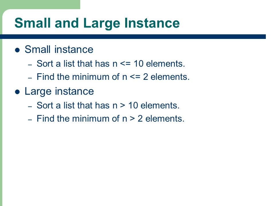 Small and Large Instance Small instance – Sort a list that has n <= 10 elements.