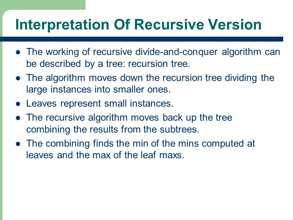Interpretation Of Recursive Version The working of recursive divide-and-conquer algorithm can be described by a tree: recursion tree.