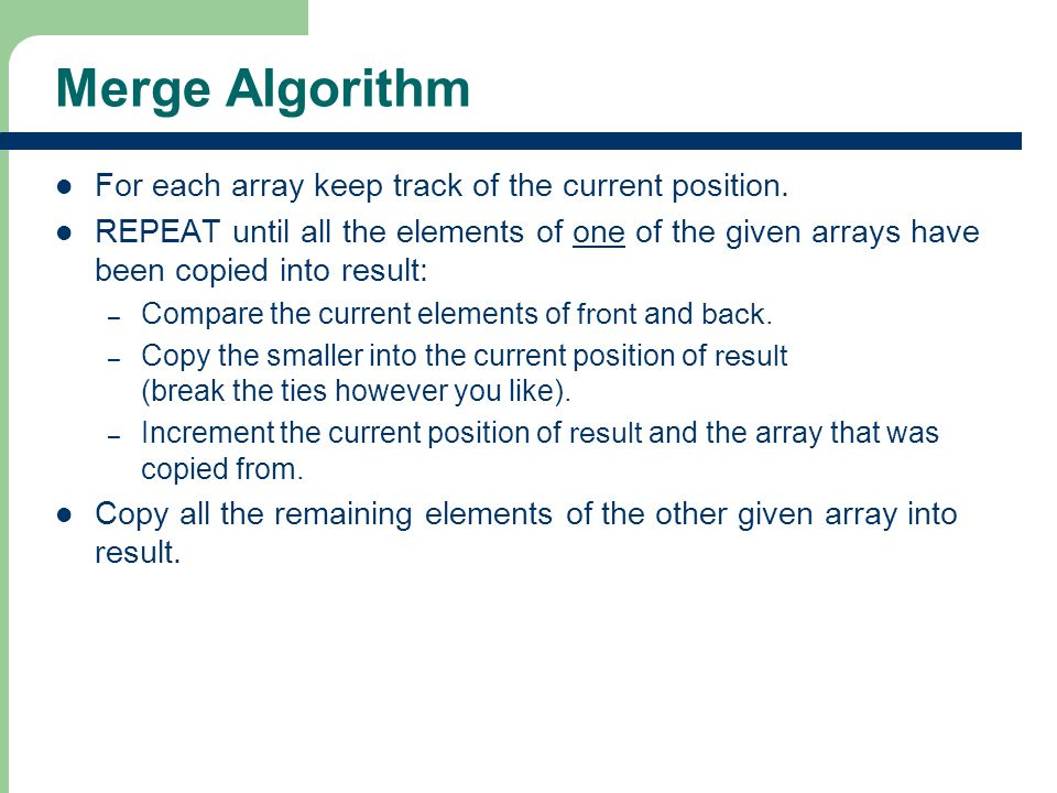 Merge Algorithm For each array keep track of the current position.