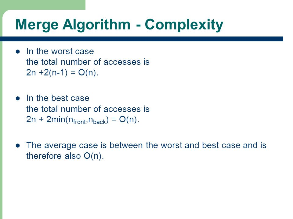 Merge Algorithm - Complexity In the worst case the total number of accesses is 2n +2(n-1) = O(n).