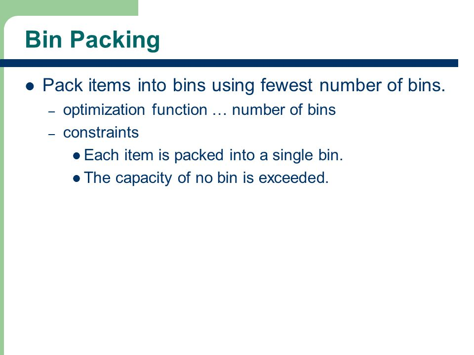 Bin Packing Pack items into bins using fewest number of bins.