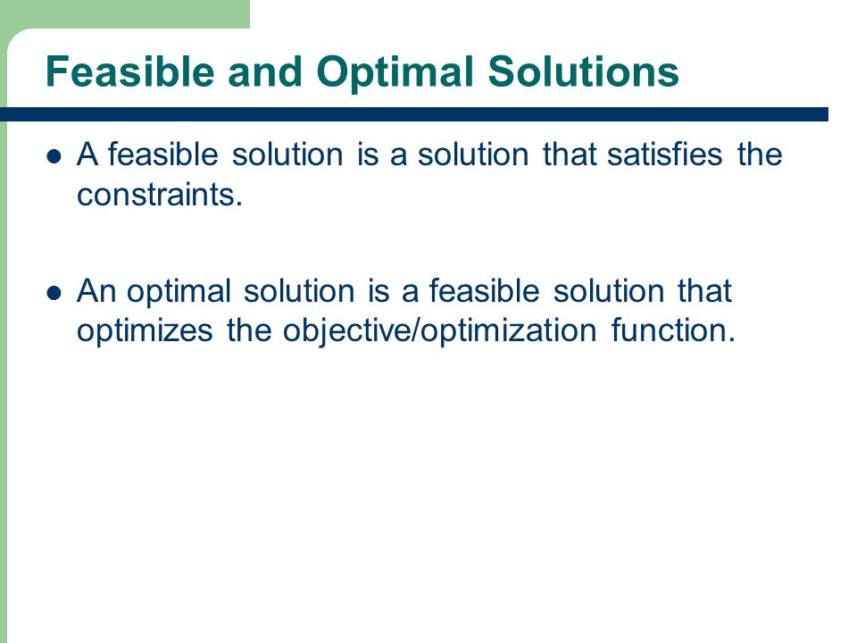 Feasible and Optimal Solutions A feasible solution is a solution that satisfies the constraints.