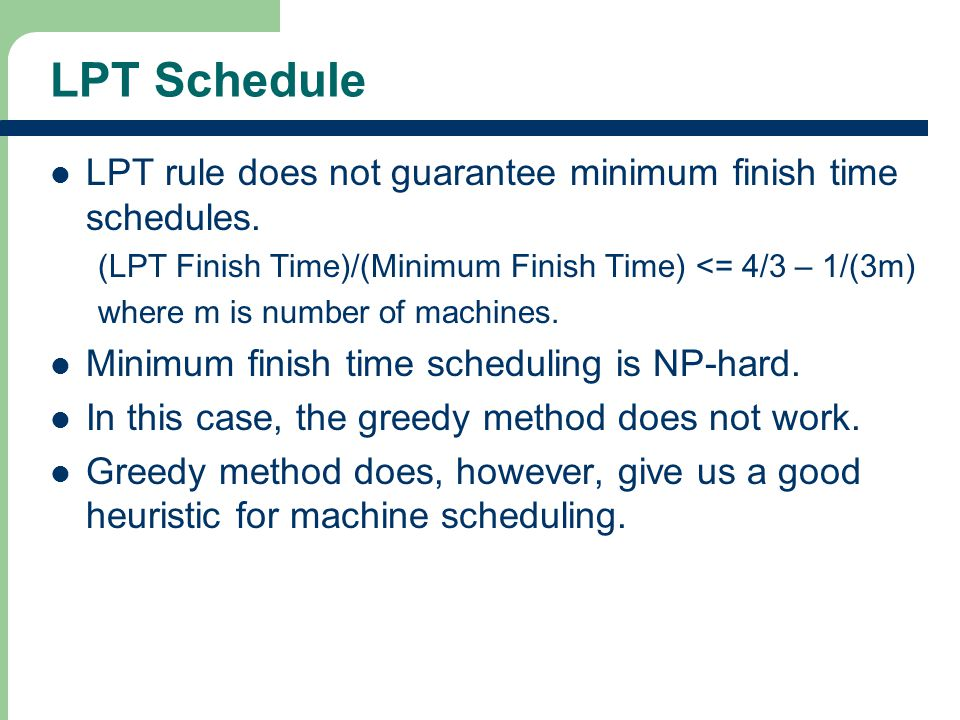 LPT Schedule LPT rule does not guarantee minimum finish time schedules.