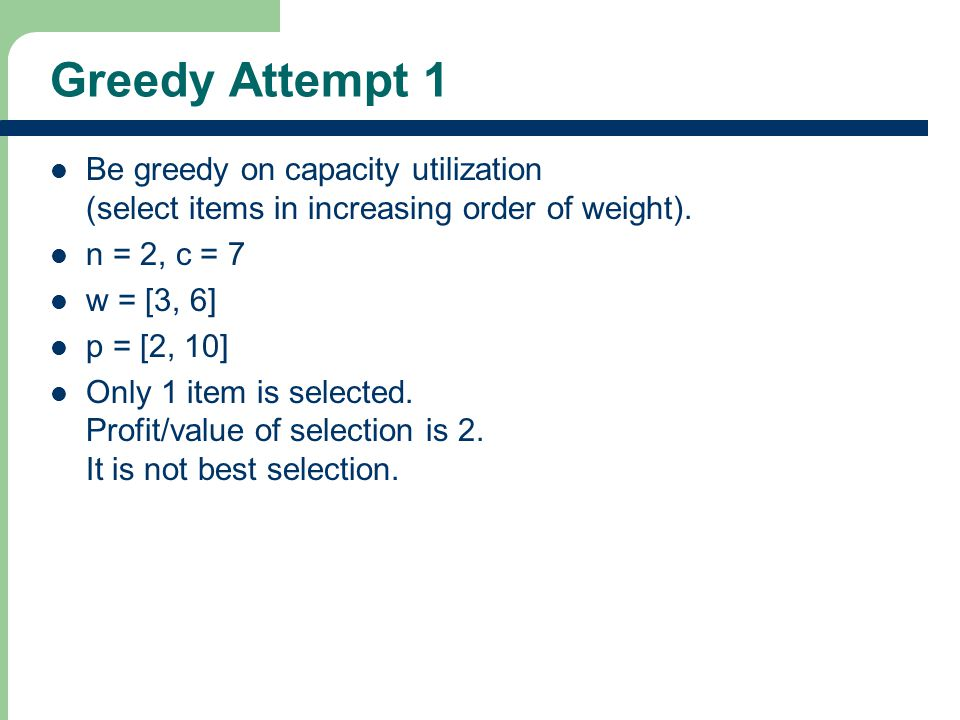 Greedy Attempt 1 Be greedy on capacity utilization (select items in increasing order of weight).