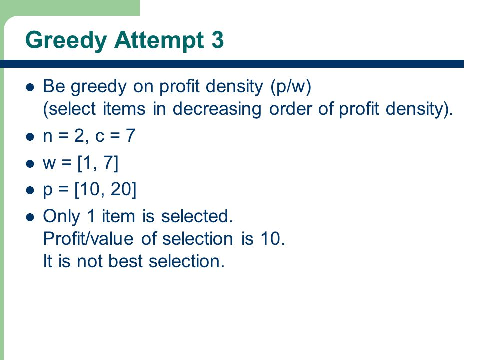 Greedy Attempt 3 Be greedy on profit density (p/w) (select items in decreasing order of profit density).