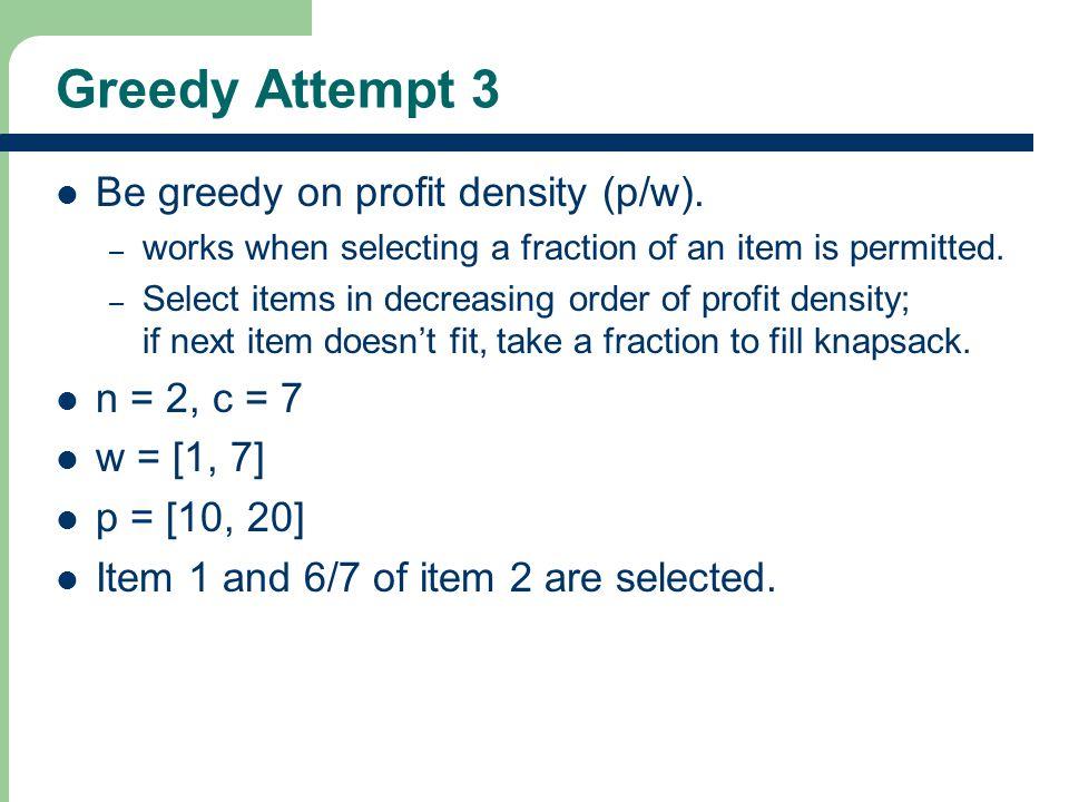 Greedy Attempt 3 Be greedy on profit density (p/w).
