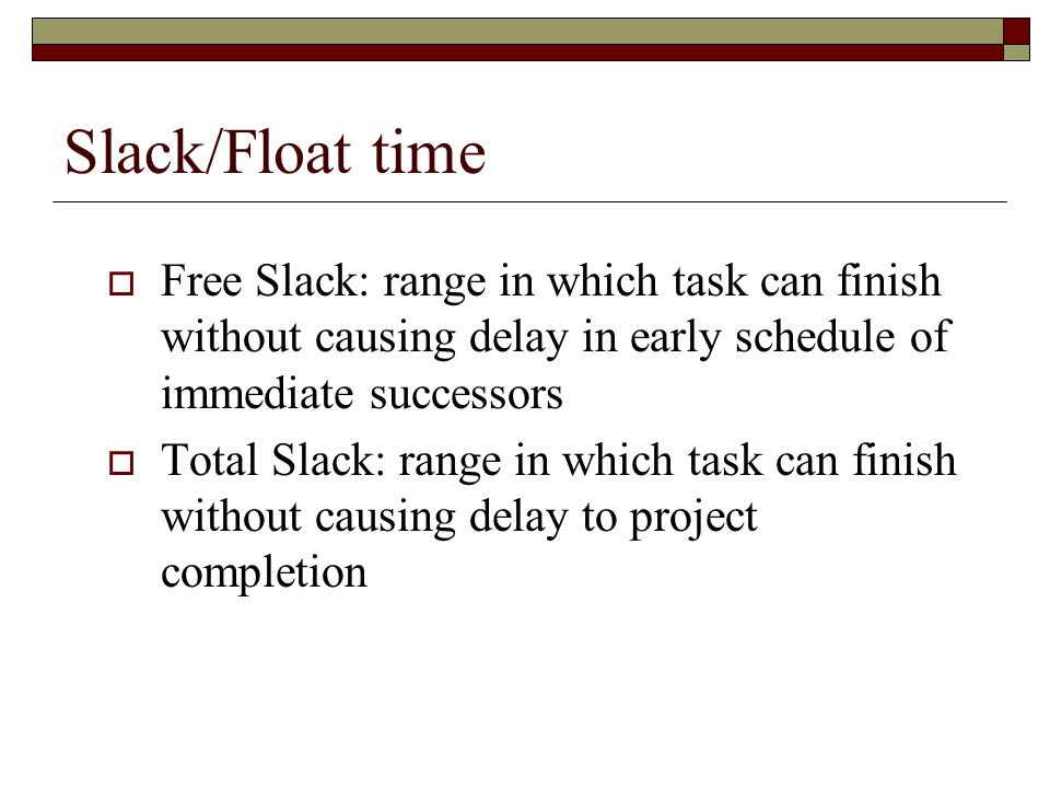 Slack/Float time Free Slack: range in which task can finish without causing delay in early schedule of immediate successors Total Slack: range in whic