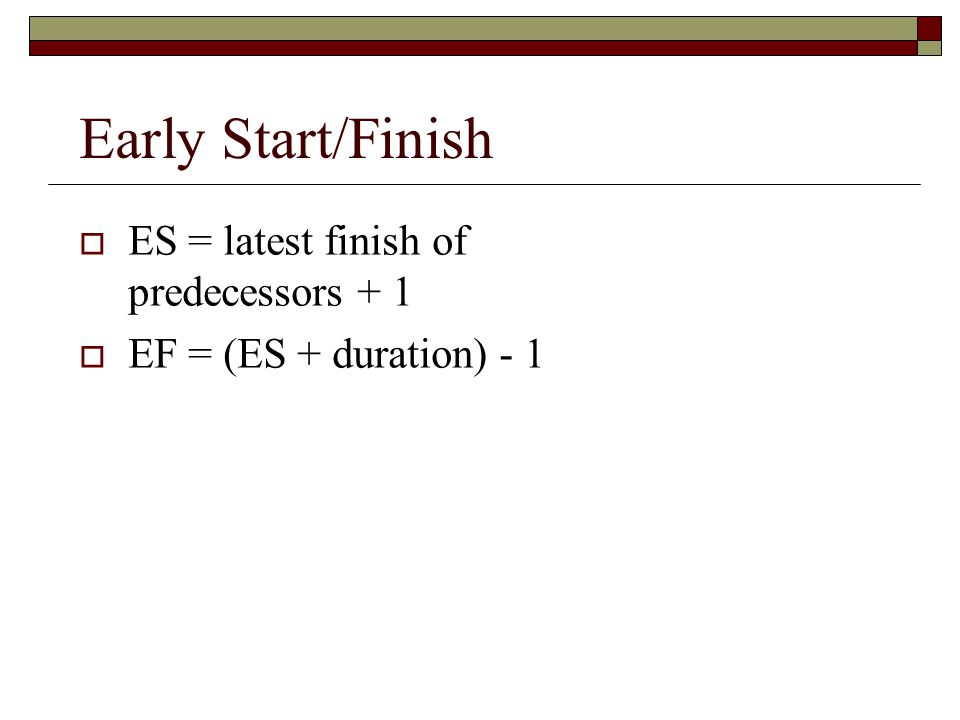 Early Start/Finish ES = latest finish of predecessors + 1 EF = (ES + duration) - 1