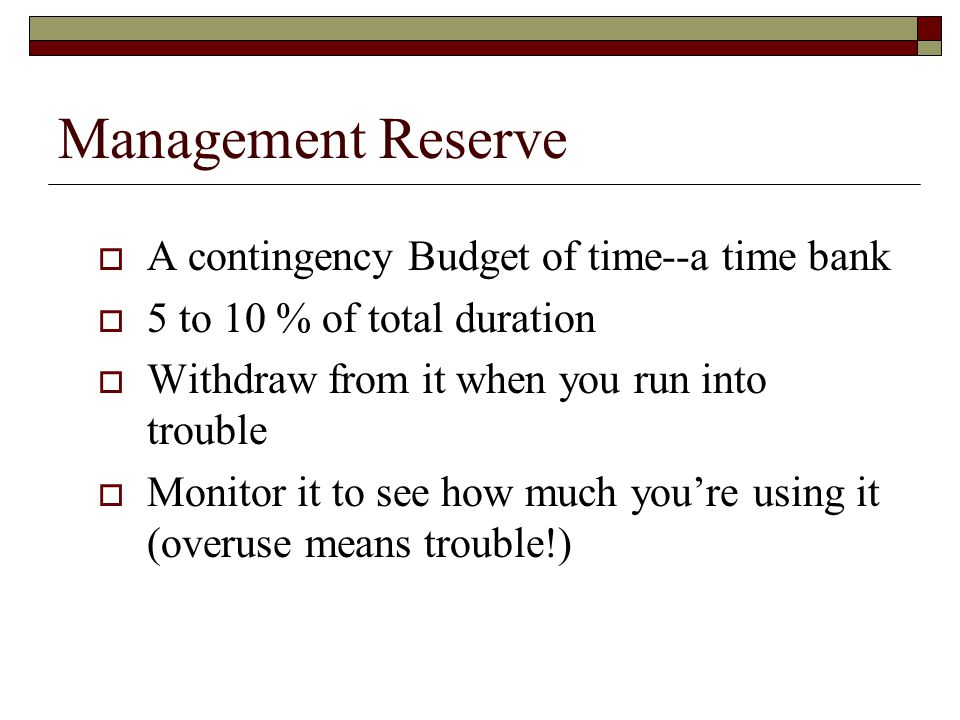 Management Reserve A contingency Budget of time--a time bank 5 to 10 % of total duration Withdraw from it when you run into trouble Monitor it to see how much youre using it (overuse means trouble!)