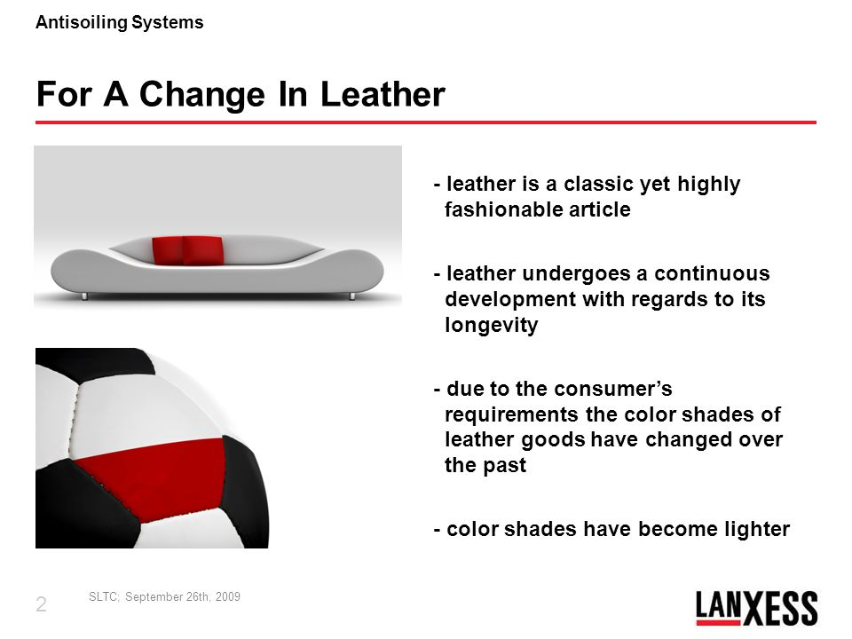 SLTC; September 26th, 2009 3 Antisoiling Systems The Challenge - bright colors are by nature more sensitive to soiling and staining - enhanced anti-soiling / anti-staining and cleaning behavior are of need - performance and esthetics of leather must be maintained - leather must remain leather with all its desirable properties