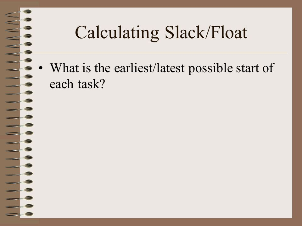 Calculating Slack/Float What is the earliest/latest possible start of each task?