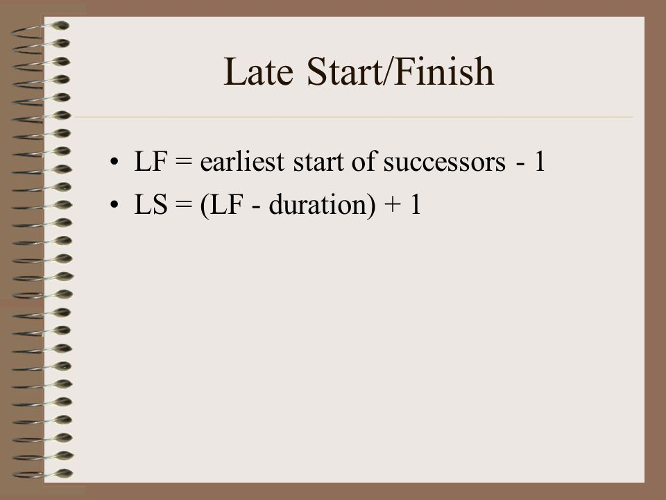 Late Start/Finish LF = earliest start of successors - 1 LS = (LF - duration) + 1