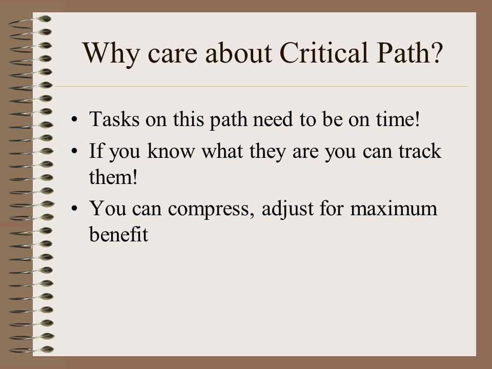 Why care about Critical Path. Tasks on this path need to be on time.