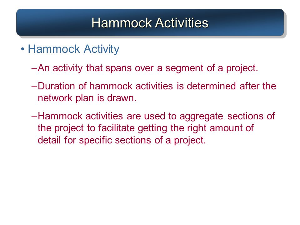 Hammock Activities Hammock Activity –An activity that spans over a segment of a project. –Duration of hammock activities is determined after the netwo
