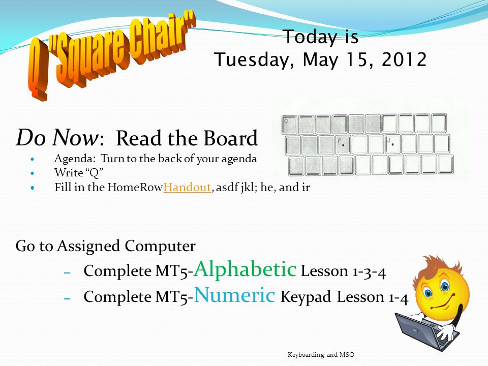 Today is Monday, May 14, 2012 Quiz #1 Do Now: Read the Board… Go to Tables w/pen Quiz Seats Keyboarding and MSO