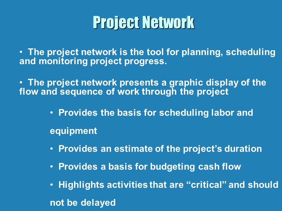 Project Network The project network is the tool for planning, scheduling and monitoring project progress.