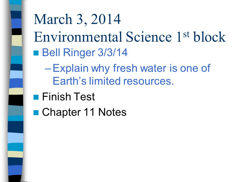 March 3, 2014 Environmental Science 1 st block Bell Ringer 3/3/14 –Explain why fresh water is one of Earths limited resources.