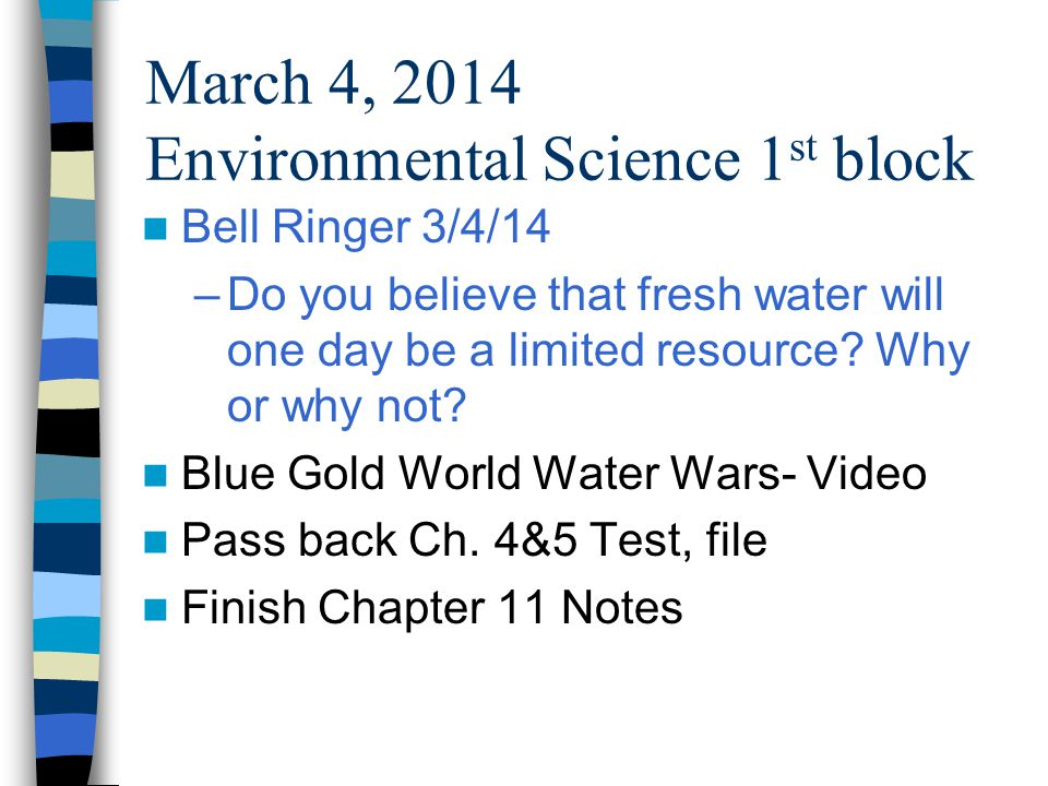 March 4, 2014 Environmental Science 1 st block Bell Ringer 3/4/14 –Do you believe that fresh water will one day be a limited resource.