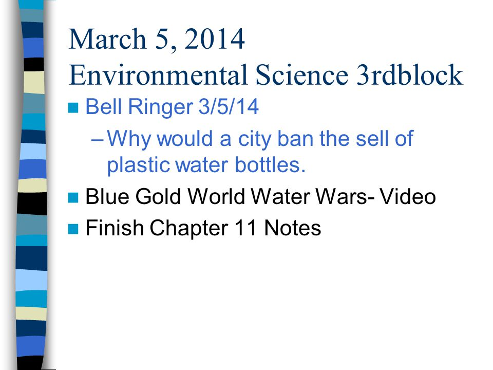 March 5, 2014 Environmental Science 3rdblock Bell Ringer 3/5/14 –Why would a city ban the sell of plastic water bottles.