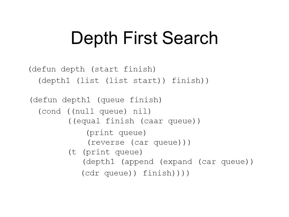 Depth First Search (defun depth (start finish) (depth1 (list (list start)) finish)) (defun depth1 (queue finish) (cond ((null queue) nil) ((equal fini