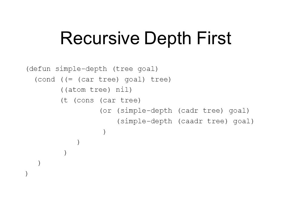 Recursive Depth First (defun simple-depth (tree goal) (cond ((= (car tree) goal) tree) ((atom tree) nil) (t (cons (car tree) (or (simple-depth (cadr tree) goal) (simple-depth (caadr tree) goal) )