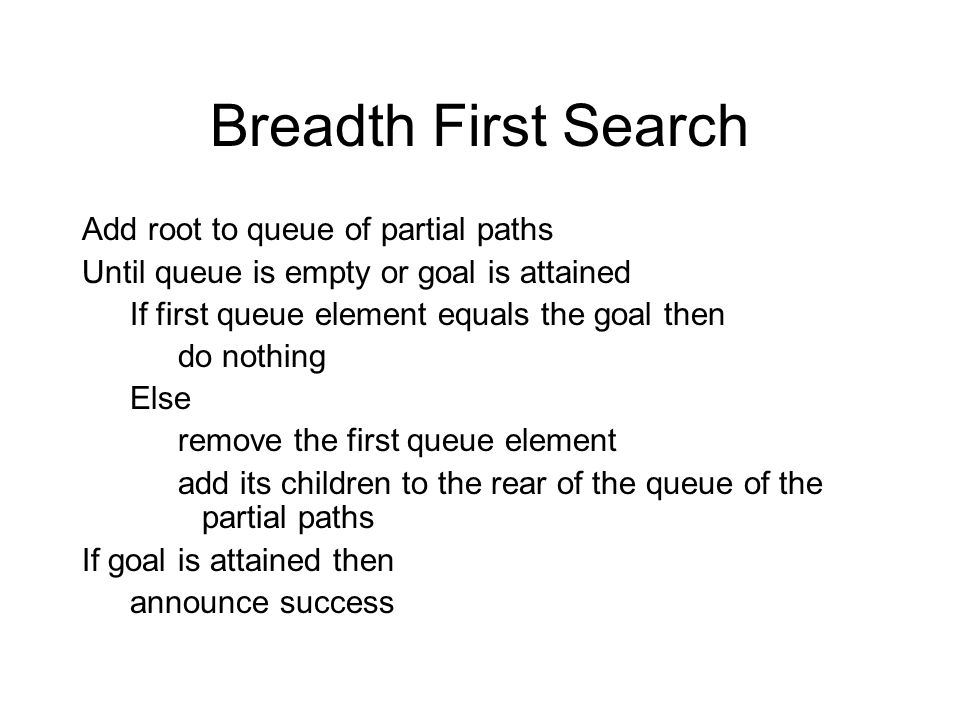 Breadth First Search Add root to queue of partial paths Until queue is empty or goal is attained If first queue element equals the goal then do nothing Else remove the first queue element add its children to the rear of the queue of the partial paths If goal is attained then announce success