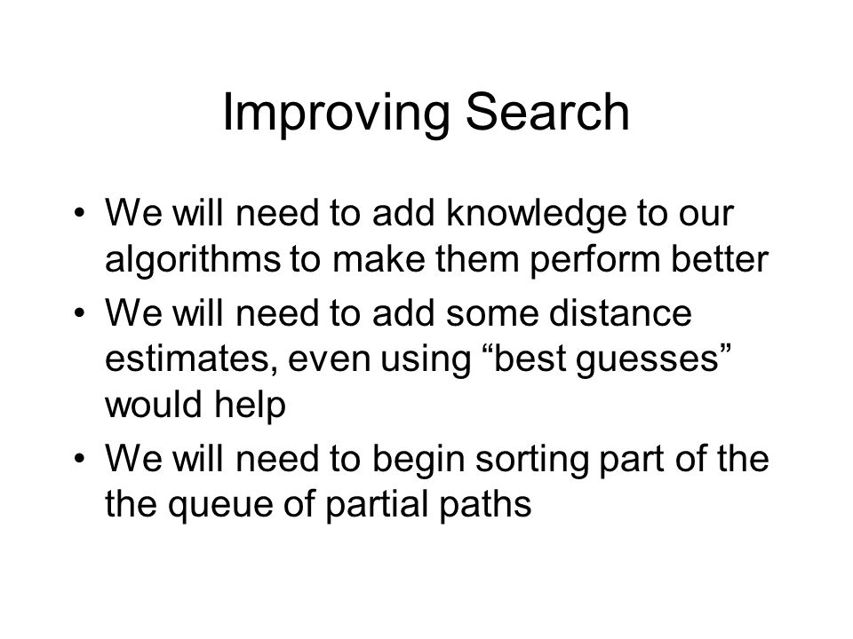 Improving Search We will need to add knowledge to our algorithms to make them perform better We will need to add some distance estimates, even using best guesses would help We will need to begin sorting part of the the queue of partial paths