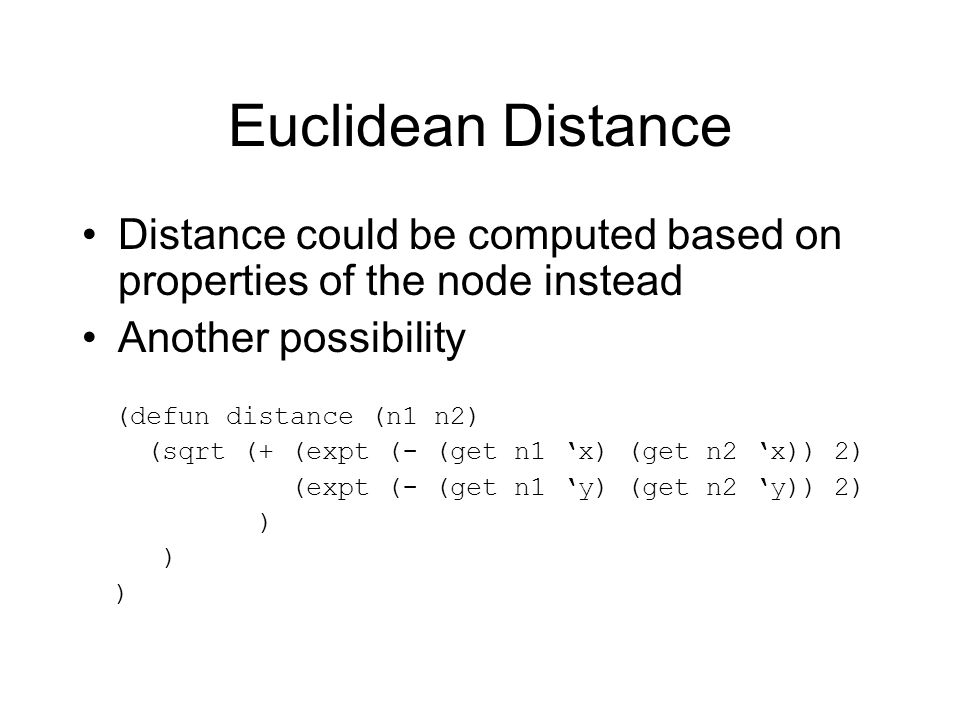 Euclidean Distance Distance could be computed based on properties of the node instead Another possibility (defun distance (n1 n2) (sqrt (+ (expt (- (get n1 x) (get n2 x)) 2) (expt (- (get n1 y) (get n2 y)) 2) )