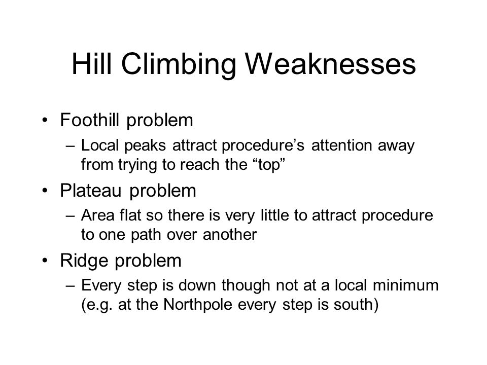 Hill Climbing Weaknesses Foothill problem –Local peaks attract procedures attention away from trying to reach the top Plateau problem –Area flat so th