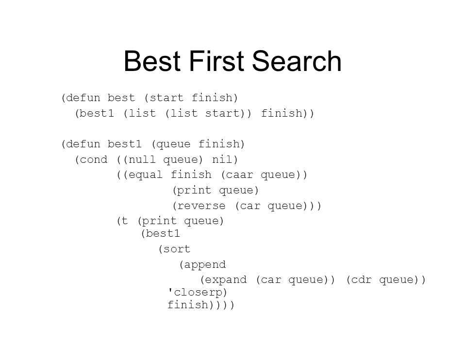 Best First Search (defun best (start finish) (best1 (list (list start)) finish)) (defun best1 (queue finish) (cond ((null queue) nil) ((equal finish (caar queue)) (print queue) (reverse (car queue))) (t (print queue) (best1 (sort (append (expand (car queue)) (cdr queue)) closerp) finish))))