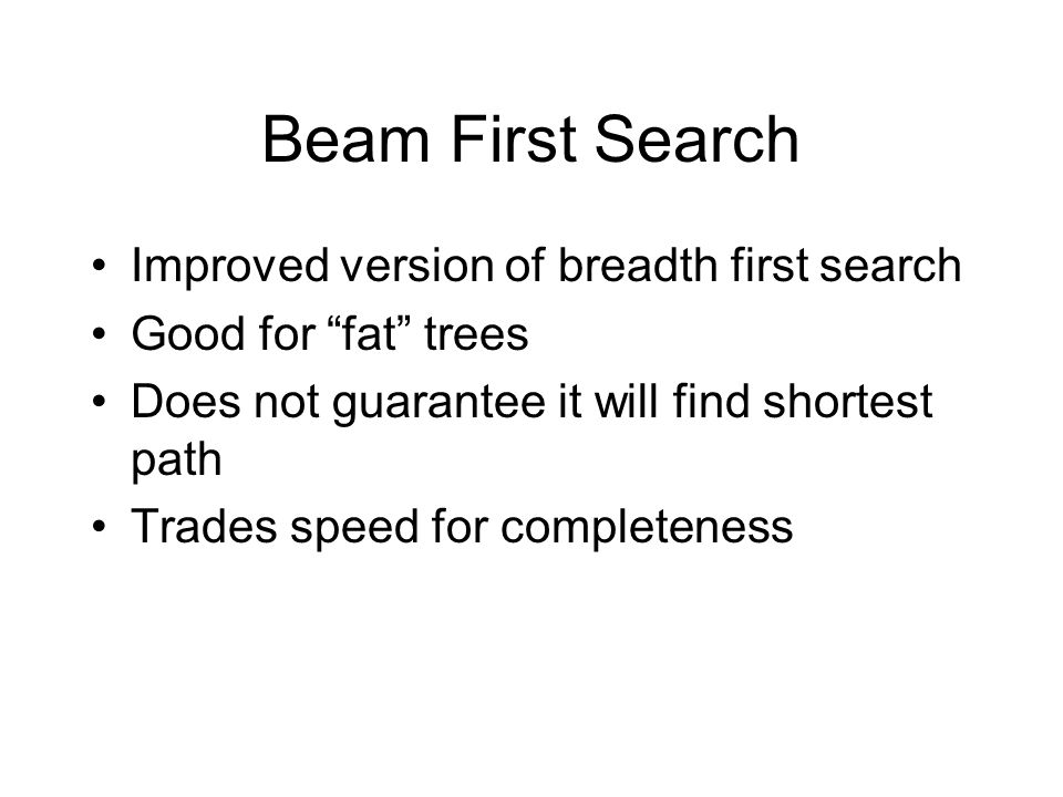 Beam First Search Improved version of breadth first search Good for fat trees Does not guarantee it will find shortest path Trades speed for completeness