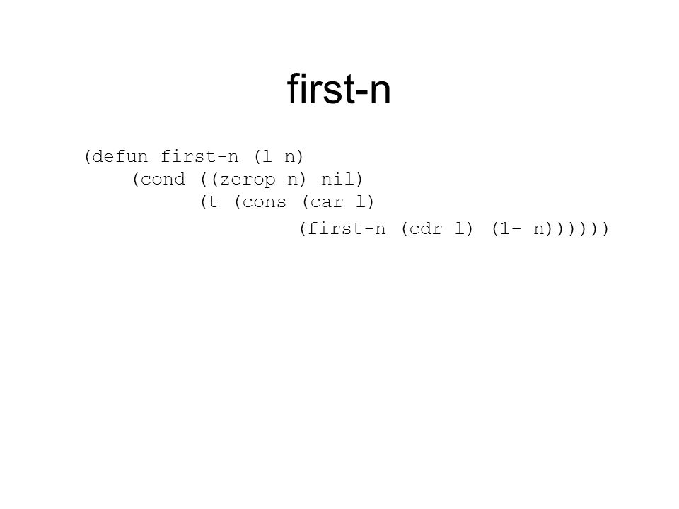 first-n (defun first-n (l n) (cond ((zerop n) nil) (t (cons (car l) (first-n (cdr l) (1- n))))))