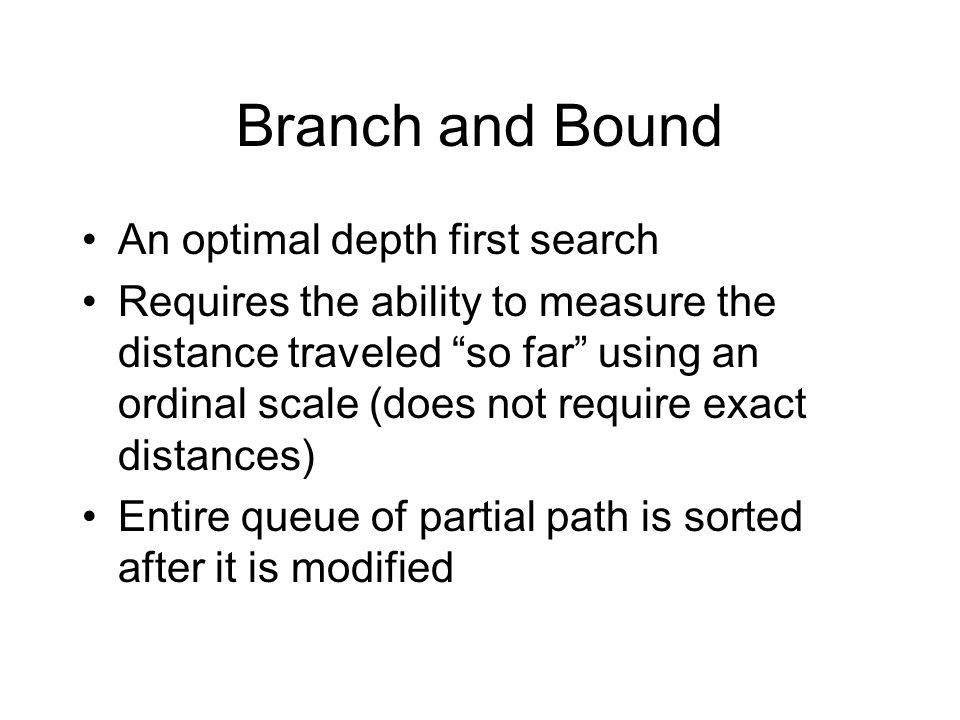 Branch and Bound An optimal depth first search Requires the ability to measure the distance traveled so far using an ordinal scale (does not require e