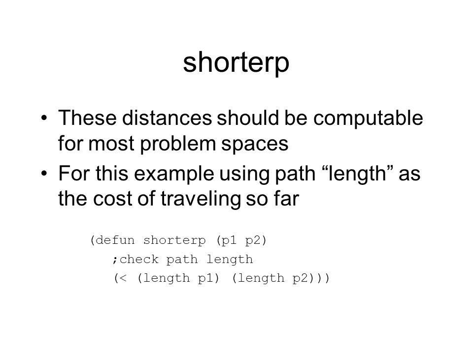 shorterp These distances should be computable for most problem spaces For this example using path length as the cost of traveling so far (defun shorterp (p1 p2) ;check path length (< (length p1) (length p2)))