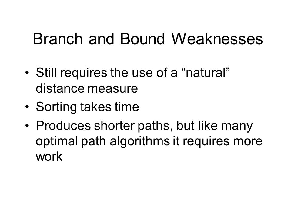 Branch and Bound Weaknesses Still requires the use of a natural distance measure Sorting takes time Produces shorter paths, but like many optimal path