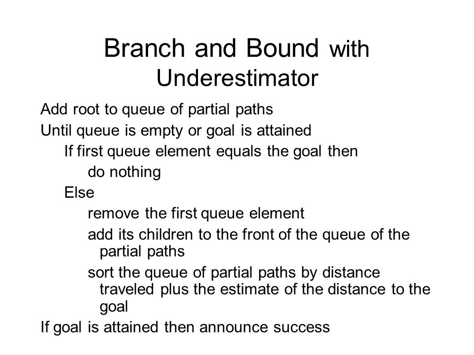 Branch and Bound with Underestimator Add root to queue of partial paths Until queue is empty or goal is attained If first queue element equals the goal then do nothing Else remove the first queue element add its children to the front of the queue of the partial paths sort the queue of partial paths by distance traveled plus the estimate of the distance to the goal If goal is attained then announce success