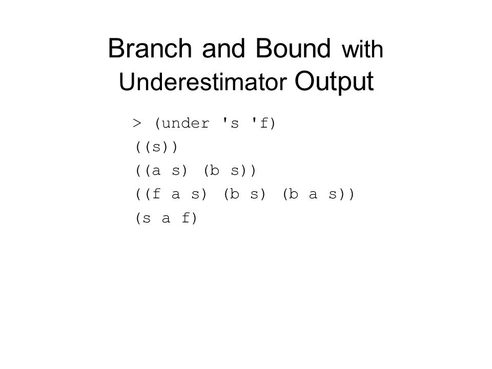 Branch and Bound with Underestimator Output > (under 's 'f) ((s)) ((a s) (b s)) ((f a s) (b s) (b a s)) (s a f)