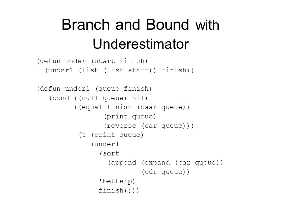 Branch and Bound with Underestimator (defun under (start finish) (under1 (list (list start)) finish)) (defun under1 (queue finish) (cond ((null queue)