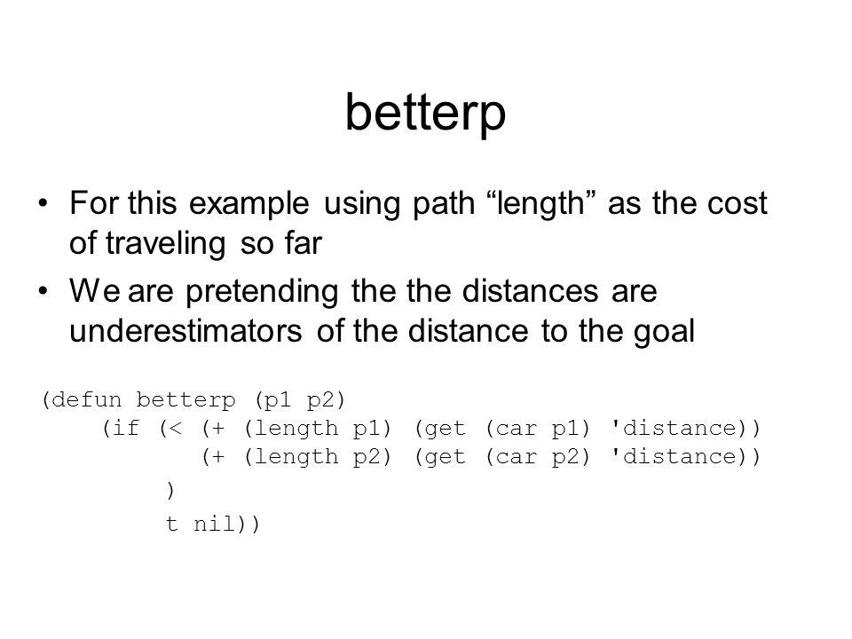betterp For this example using path length as the cost of traveling so far We are pretending the the distances are underestimators of the distance to the goal (defun betterp (p1 p2) (if (< (+ (length p1) (get (car p1) distance)) (+ (length p2) (get (car p2) distance)) ) t nil))