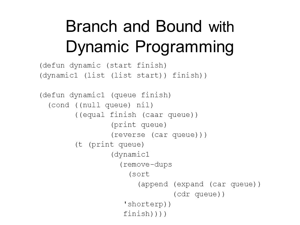 Branch and Bound with Dynamic Programming (defun dynamic (start finish) (dynamic1 (list (list start)) finish)) (defun dynamic1 (queue finish) (cond ((