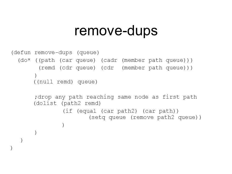 remove-dups (defun remove-dups (queue) (do* ((path (car queue) (cadr (member path queue))) (remd (cdr queue) (cdr (member path queue))) ) ((null remd) queue) ;drop any path reaching same node as first path (dolist (path2 remd) (if (equal (car path2) (car path)) (setq queue (remove path2 queue)) )