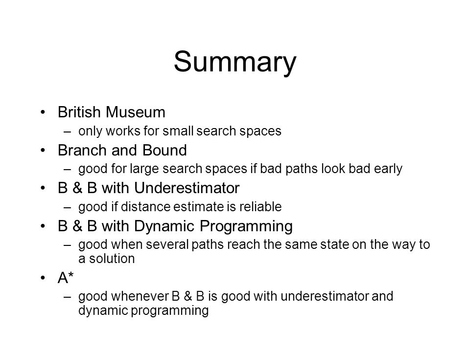 Summary British Museum –only works for small search spaces Branch and Bound –good for large search spaces if bad paths look bad early B & B with Underestimator –good if distance estimate is reliable B & B with Dynamic Programming –good when several paths reach the same state on the way to a solution A* –good whenever B & B is good with underestimator and dynamic programming