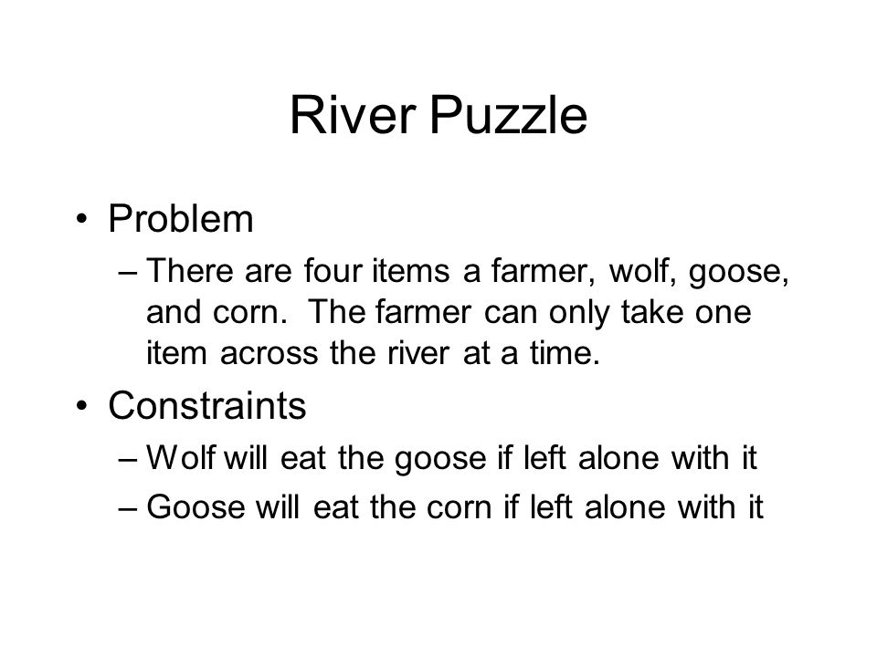 River Puzzle Problem –There are four items a farmer, wolf, goose, and corn. The farmer can only take one item across the river at a time. Constraints