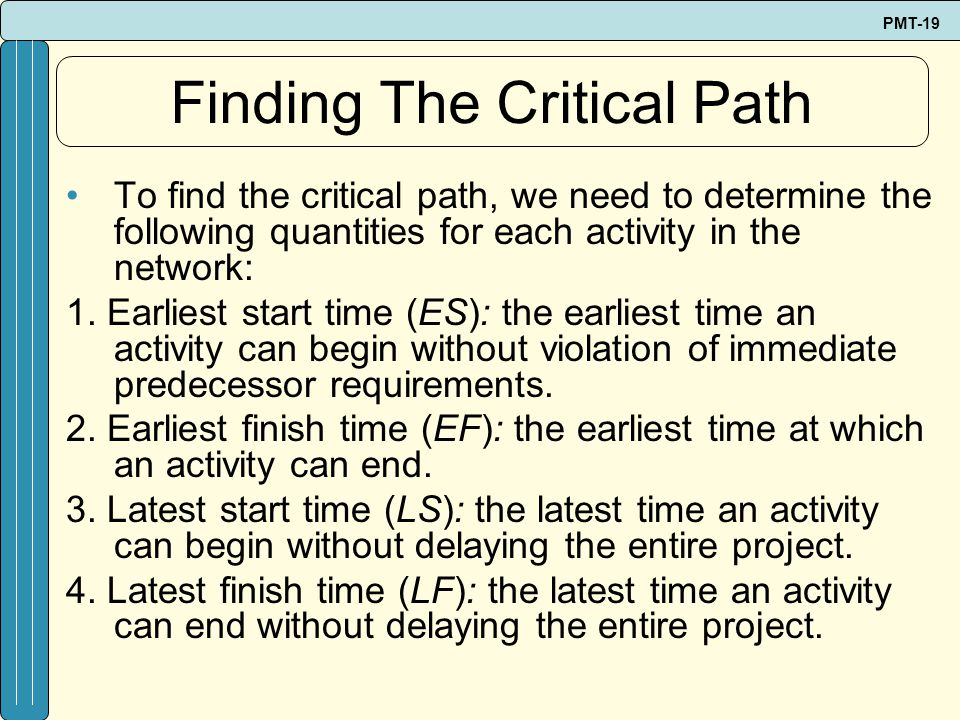 PMT-19 Finding The Critical Path To find the critical path, we need to determine the following quantities for each activity in the network: 1. Earlies
